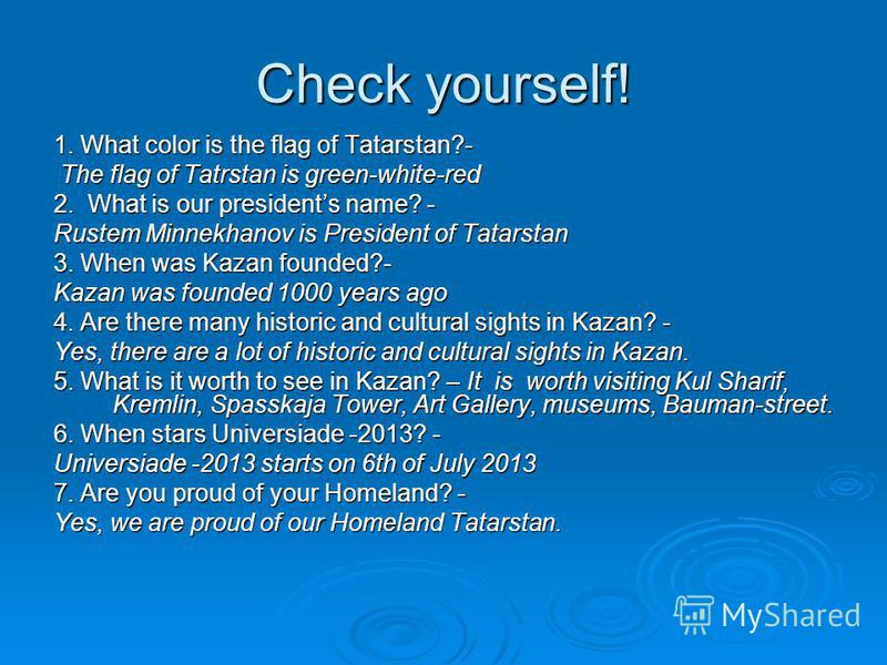Check yourself! 1. What color is the flag of Tatarstan?- The flag of Tatrstan is green-white-red The flag of Tatrstan is green-white-red 2. What is our presidents name? - Rustem Minnekhanov is President of Tatarstan 3. When was Kazan founded?- Kazan
