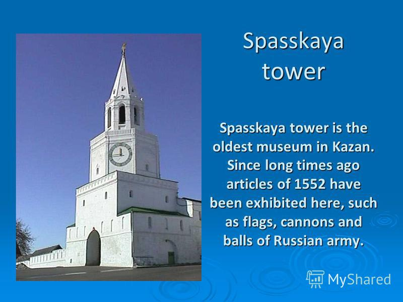 Spasskaya tower Spasskaya tower is the oldest museum in Kazan. Since long times ago articles of 1552 have been exhibited here, such as flags, can­nons and balls of Russian army.