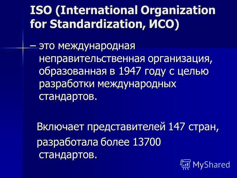 ISO (International Organization for Standardization, ИСО) – это международная неправительственная организация, образованная в 1947 году с целью разработки международных стандартов. Включает представителей 147 стран, Включает представителей 147 стран,