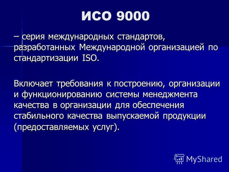 ИСО 9000 – серия международных стандартов, разработанных Международной организацией по стандартизации ISO. Включает требования к построению, организации и функционированию системы менеджмента качества в организации для обеспечения стабильного качеств