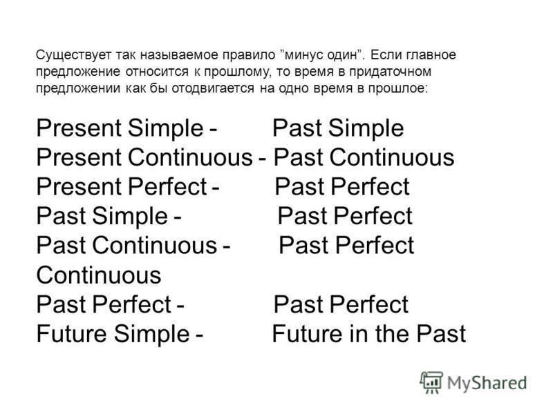 Существует так называемое правило минус один. Если главное предложение относится к прошлому, то время в придаточном предложении как бы отодвигается на одно время в прошлое: Present Simple - Past Simple Present Continuous - Past Continuous Present Per