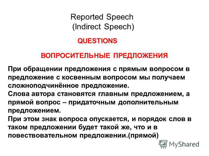 Reported Speech (Indirect Speech) QUESTIONS ВОПРОСИТЕЛЬНЫЕ ПРЕДЛОЖЕНИЯ При обращении предложения с прямым вопросом в предложение с косвенным вопросом мы получаем сложноподчинённое предложение. Слова автора становятся главным предложением, а прямой во