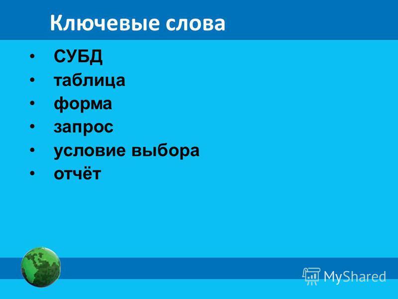 Ключевые слова СУБД таблица форма запрос условие выбора отчёт