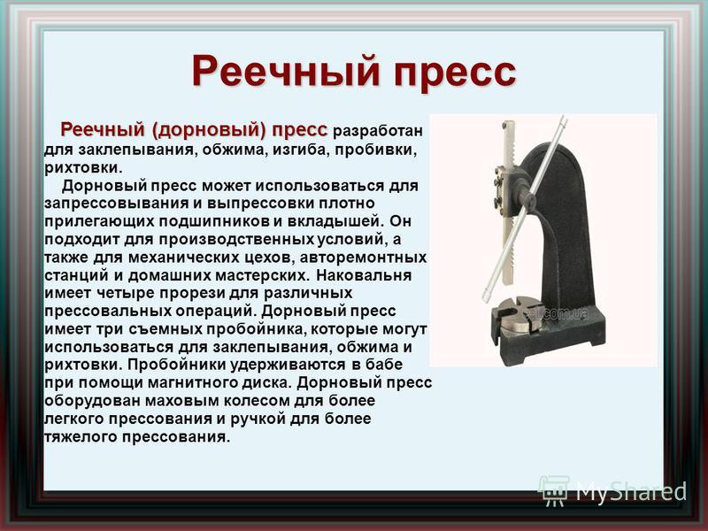 Реечный пресс Реечный (дорновый) пресс Реечный (дорновый) пресс разработан для заклепывания, обжима, изгиба, пробивки, рихтовки. Дорновый пресс может использоваться для запрессовывания и выпрессовки плотно прилегающих подшипников и вкладышей. Он подх