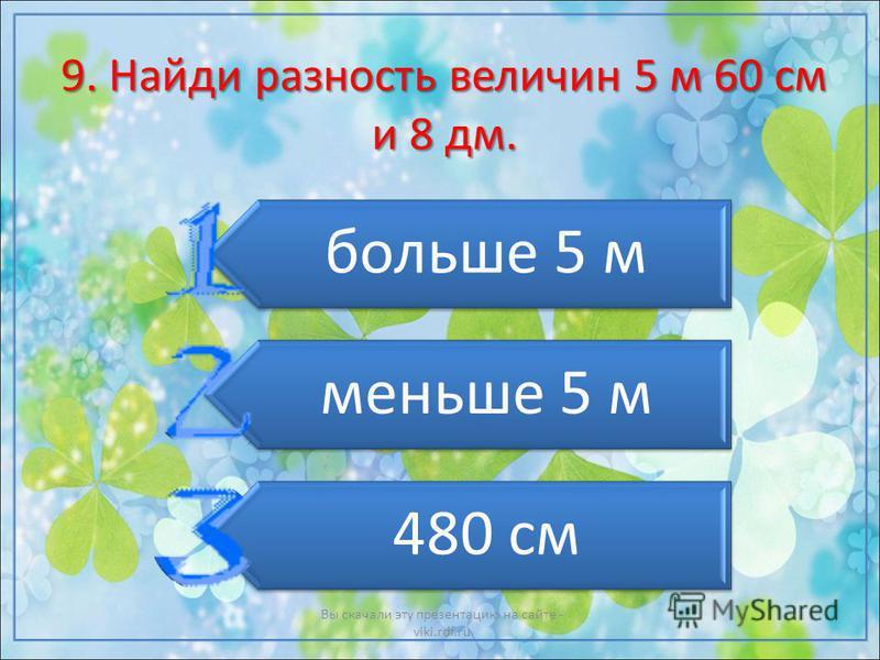 9. Найди разность величин 5 м 60 см и 8 дм. больше 5 м меньше 5 м 480 см Вы скачали эту презентацию на сайте - viki.rdf.ru