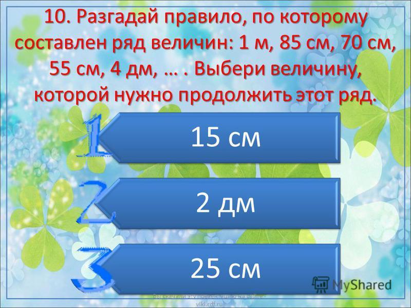 10. Разгадай правило, по которому составлен ряд величин: 1 м, 85 см, 70 см, 55 см, 4 дм, …. Выбери величину, которой нужно продолжить этот ряд. 15 см 2 дм 25 см Вы скачали эту презентацию на сайте - viki.rdf.ru