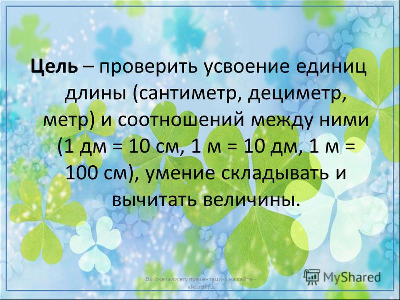 Цель – проверить усвоение единиц длины (сантиметр, дециметр, метр) и соотношений между ними (1 дм = 10 см, 1 м = 10 дм, 1 м = 100 см), умение складывать и вычитать величины. Вы скачали эту презентацию на сайте - viki.rdf.ru