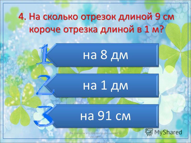 4. На сколько отрезок длиной 9 см короче отрезка длиной в 1 м? на 8 дм на 1 дм на 91 см Вы скачали эту презентацию на сайте - viki.rdf.ru