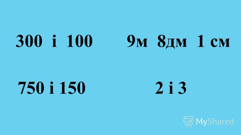 300 і 100 750 і 150 9м 8дм 1 см 2 і 3