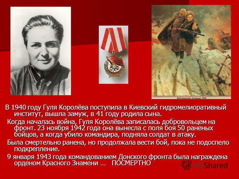 В 1940 году Гуля Королёва поступила в Киевский гидромелиоративный институт, вышла замуж, в 41 году родила сына. Когда началась война, Гуля Королёва записалась добровольцем на фронт. 23 ноября 1942 года она вынесла с поля боя 50 раненых бойцов, а когд