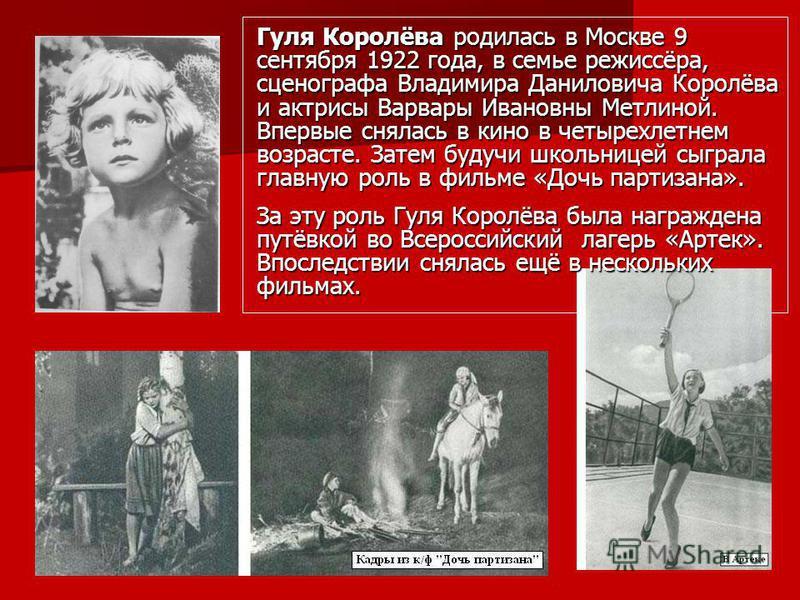 Гуля Королёва родилась в Москве 9 сентября 1922 года, в семье режиссёра, сценографа Владимира Даниловича Королёва и актрисы Варвары Ивановны Метлиной. Впервые снялась в кино в четырехлетнем возрасте. Затем будучи школьницей сыграла главную роль в фил