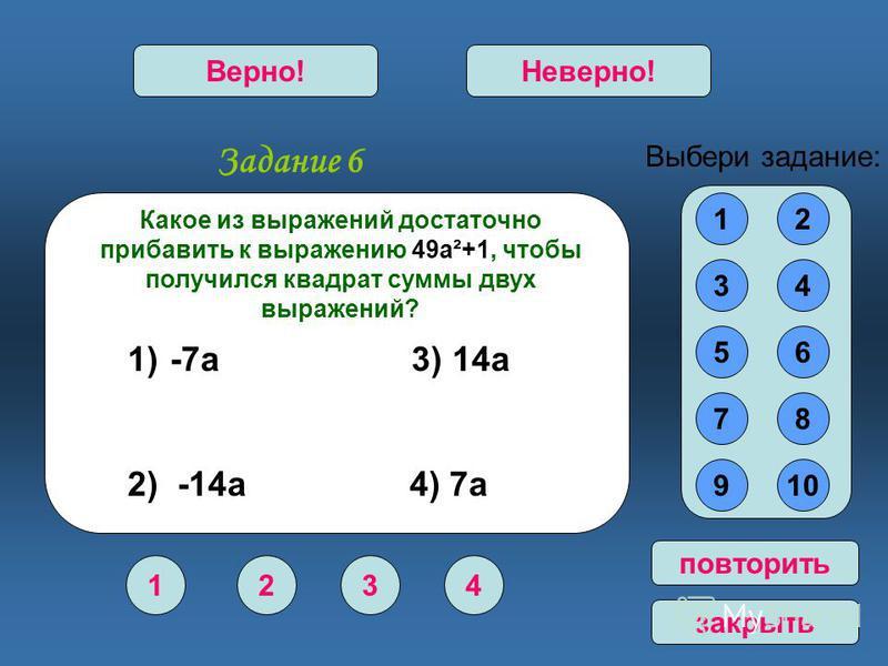 Задание 6 1234 Верно!Неверно! 12 34 56 78 910 Выбери задание: повторить закрыть Какое из выражений достаточно прибавить к выражению 49 а²+1, чтобы получился квадрат суммы двух выражений? 1) -7 а 3) 14 а 2) -14 а 4) 7 а