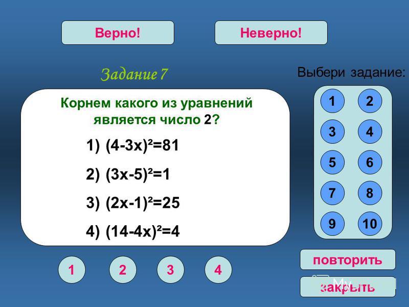 Задание 7 1234 Верно!Неверно! 12 34 56 78 910 Выбери задание: повторить закрыть Корнем какого из уравнений является число 2? 1) (4-3 х)²=81 2) (3 х-5)²=1 3) (2 х-1)²=25 4) (14-4 х)²=4