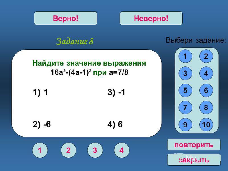 Задание 8 1234 Верно!Неверно! 12 34 56 78 910 Выбери задание: повторить закрыть Найдите значение выражения 16 а²-(4 а-1)² при а=7/8 1) 1 3) -1 2) -6 4) 6