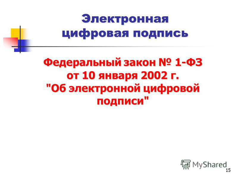 15 Электронная цифровая подпись Федеральный закон 1-ФЗ от 10 января 2002 г. Об электронной цифровой подписи