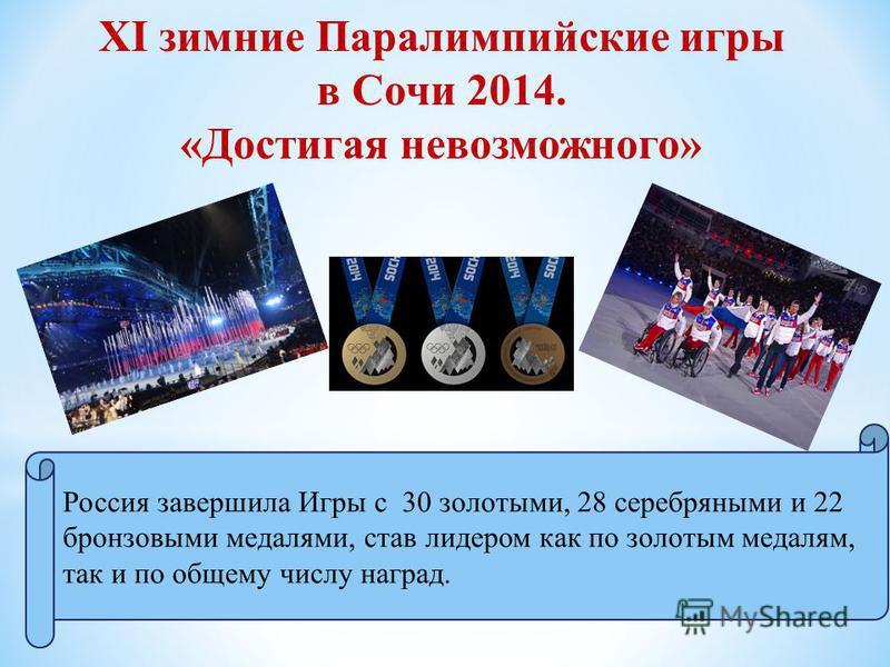 XI зимние Паралимпийские игры в Сочи 2014. «Достигая невозможного» Россия завершила Игры с 30 золотыми, 28 серебряными и 22 бронзовыми медалями, став лидером как по золотым медалям, так и по общему числу наград.