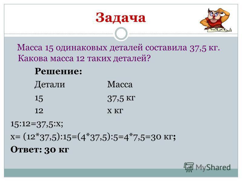Задача Масса 15 одинаковых деталей составила 37,5 кг. Какова масса 12 таких деталей? Решение: Детали Масса 1537,5 кг 12 х кг 15:12=37,5:х; х= (12*37,5):15=(4*37,5):5=4*7,5=30 кг; Ответ: 30 кг