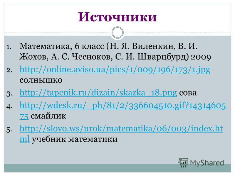 Источники 1. Математика, 6 класс (Н. Я. Виленкин, В. И. Жохов, А. С. Чесноков, С. И. Шварцбурд) 2009 2. http://online.aviso.ua/pics/1/009/196/173/1. jpg солнышко http://online.aviso.ua/pics/1/009/196/173/1. jpg 3. http://tapenik.ru/dizain/skazka_18.