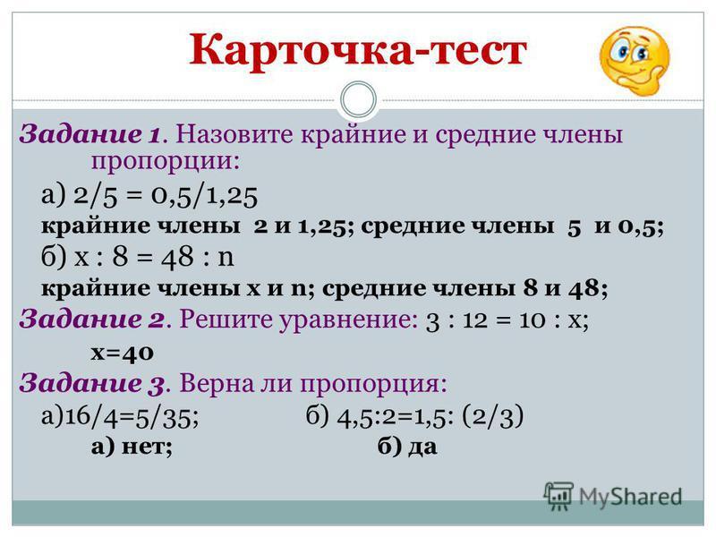 Карточка-тест Задание 1. Назовите крайние и средние члены пропорции: а) 2/5 = 0,5/1,25 крайние члены 2 и 1,25; средние члены 5 и 0,5; б) x : 8 = 48 : n крайние члены х и n; средние члены 8 и 48; Задание 2. Решите уравнение: 3 : 12 = 10 : x; х=40 Зада