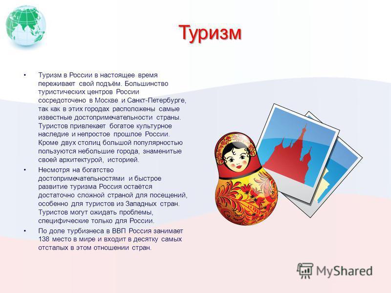 Туризм Туризм в России в настоящее время переживает свой подъём. Большинство туристических центров России сосредоточено в Москве и Санкт-Петербурге, так как в этих городах расположены самые известные достопримечательности страны. Туристов привлекает