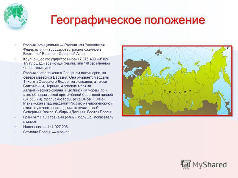 Географическое положение Россия (официально Россия или Российская Федерация) государство, расположенное в Восточной Европе и Северной Азии. Крупнейшее государство мира (17 075 400 км² или 1/9 площади всей суши Земли, или 1/8 заселённой человеком суши
