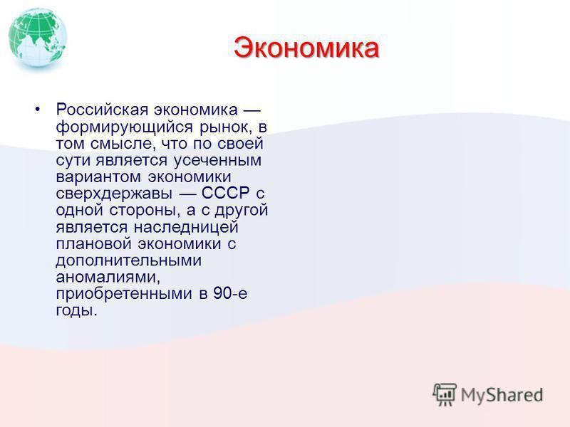 Экономика Российская экономика формирующийся рынок, в том смысле, что по своей сути является усеченным вариантом экономики сверхдержавы СССР с одной стороны, а с другой является наследницей плановой экономики с дополнительными аномалиями, приобретенн