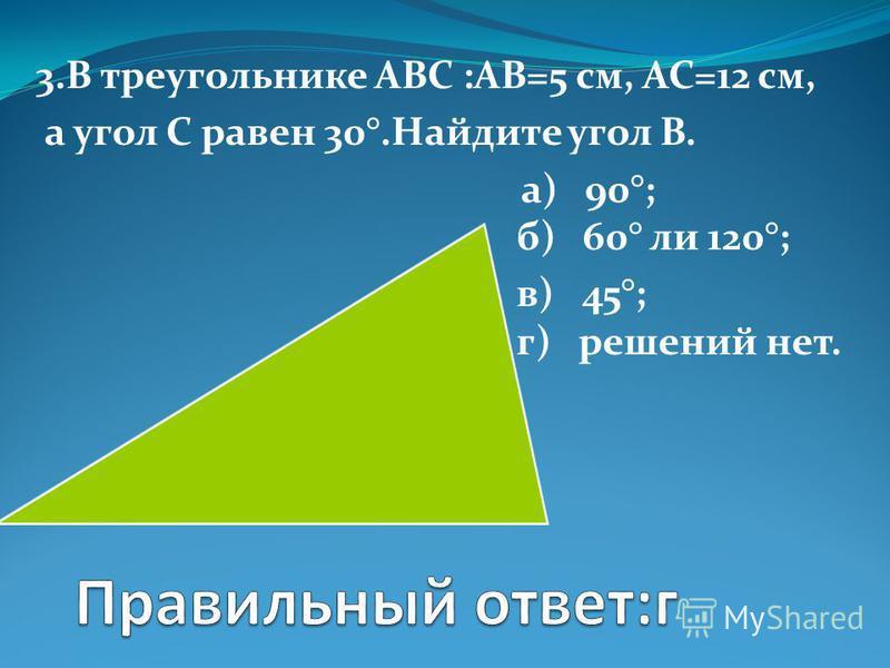 3. В треугольнике АВС :АВ=5 см, АС=12 см, а угол С равен 30°.Найдите угол В. а) 90°; б) 60° ли 120°; в) 45°; г) решений нет.