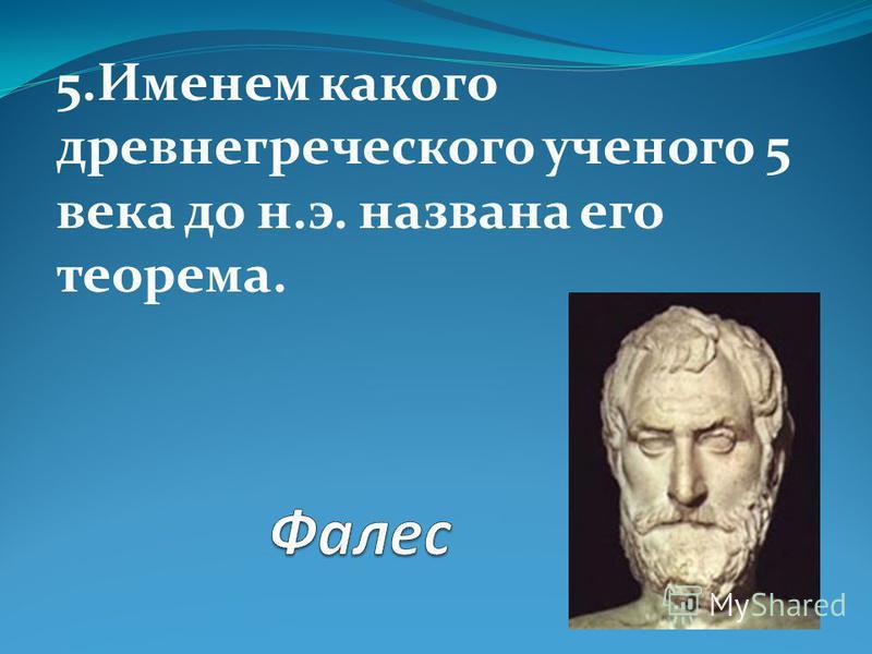 5. Именем какого древнегреческого ученого 5 века до н.э. названа его теорема.
