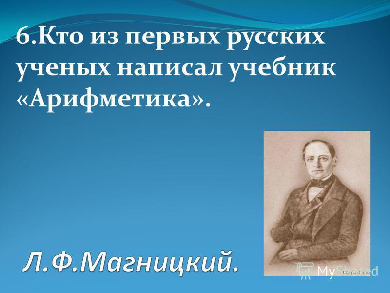 6. Кто из первых русских ученых написал учебник «Арифметика».