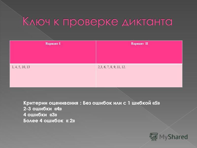 Вариант I Вариант II 1, 4, 5, 10, 132,3, 6, 7, 8, 9, 11, 12. Критерии оценивания : Без ошибок или с 1 шибкой «5» 2-3 ошибки «4» 4 ошибки «3» Более 4 ошибок « 2»