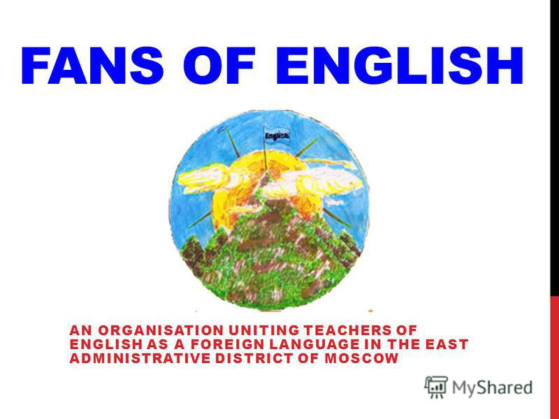 FANS OF ENGLISH AN ORGANISATION UNITING TEACHERS OF ENGLISH AS A FOREIGN LANGUAGE IN THE EAST ADMINISTRATIVE DISTRICT OF MOSCOW