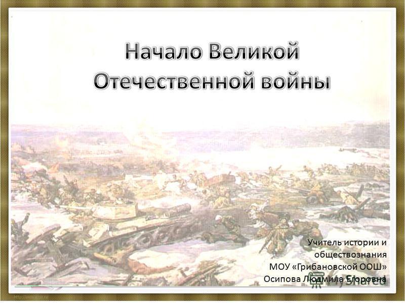 Учитель истории и обществознания МОУ «Грибановской ООШ» Осипова Людмила Егоровна
