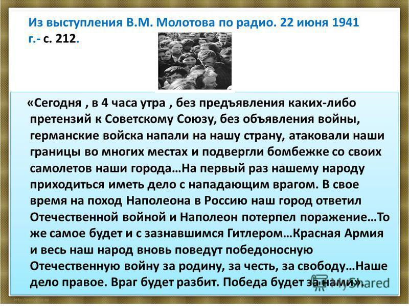 Из выступления В.М. Молотова по радио. 22 июня 1941 г.- с. 212. «Сегодня, в 4 часа утра, без предъявления каких-либо претензий к Советскому Союзу, без объявления войны, германские войска напали на нашу страну, атаковали наши границы во многих местах