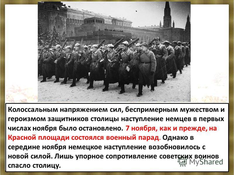 Колоссальным напряжением сил, беспримерным мужеством и героизмом защитников столицы наступление немцев в первых числах ноября было остановлено. 7 ноября, как и прежде, на Красной площади состоялся военный парад. Однако в середине ноября немецкое наст