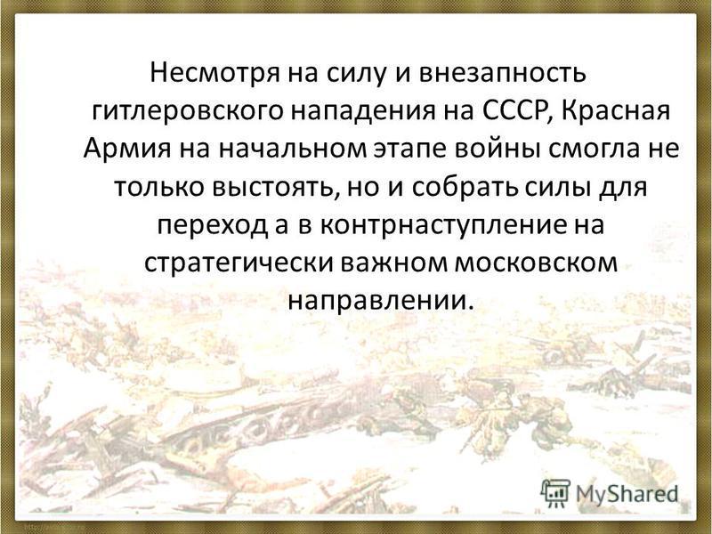 Несмотря на силу и внезапность гитлеровского нападения на СССР, Красная Армия на начальном этапе войны смогла не только выстоять, но и собрать силы для переход а в контрнаступление на стратегически важном московском направлении.