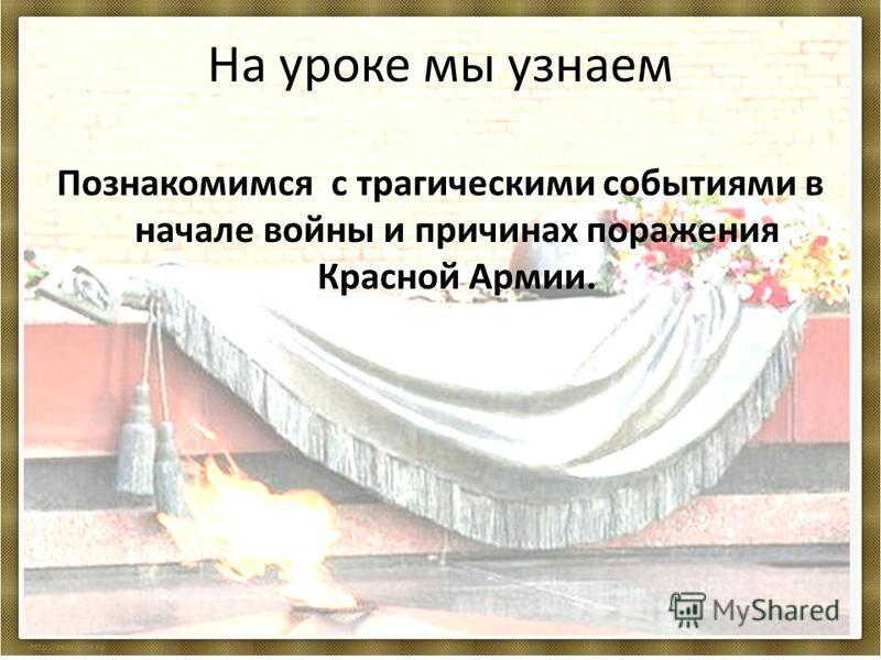 На уроке мы узнаем Познакомимся с трагическими событиями в начале войны и причинах поражения Красной Армии.