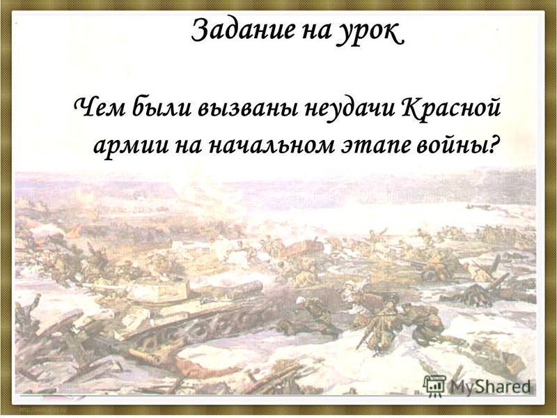 Задание на урок Чем были вызваны неудачи Красной армии на начальном этапе войны?