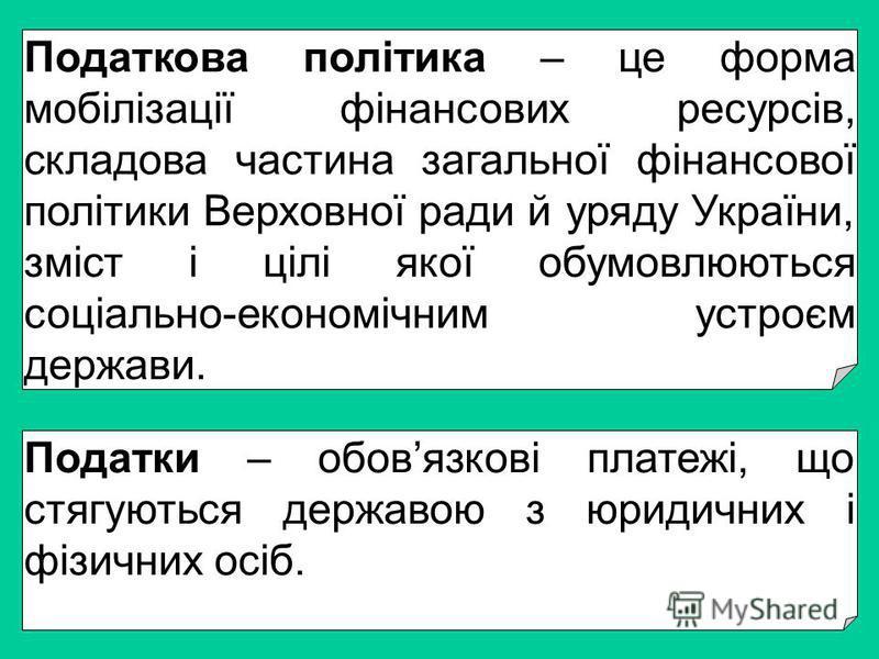 Податкова політика – це форма мобілізації фінансових ресурсів, складова частина загальної фінансової політики Верховної ради й уряду України, зміст і цілі якої обумовлюються соціально-економічним устроєм держави. Податки – обовязкові платежі, що стяг