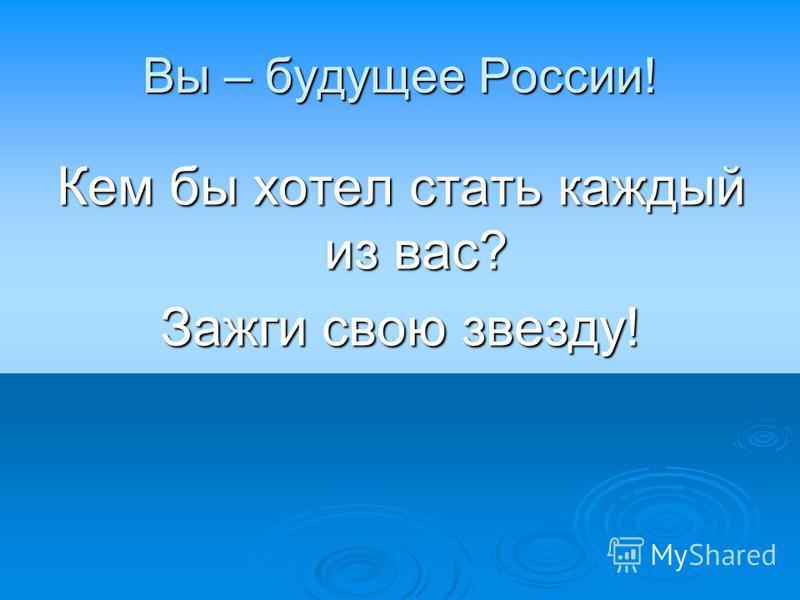 Вы – будущее России! Кем бы хотел стать каждый из вас? Зажги свою звезду!