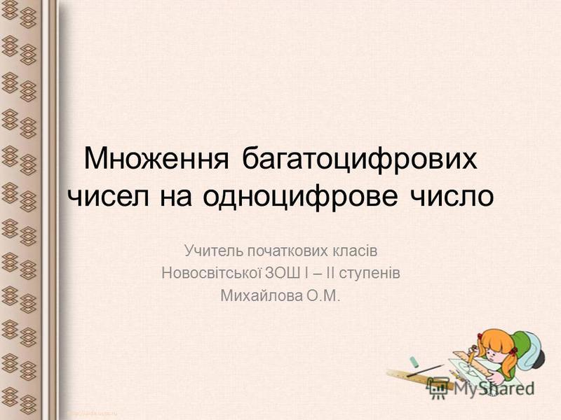 Множення багатоцифрових чисел на одноцифрове число Учитель початкових класів Новосвітської ЗОШ І – ІІ ступенів Михайлова О.М. http://aida.ucoz.ru