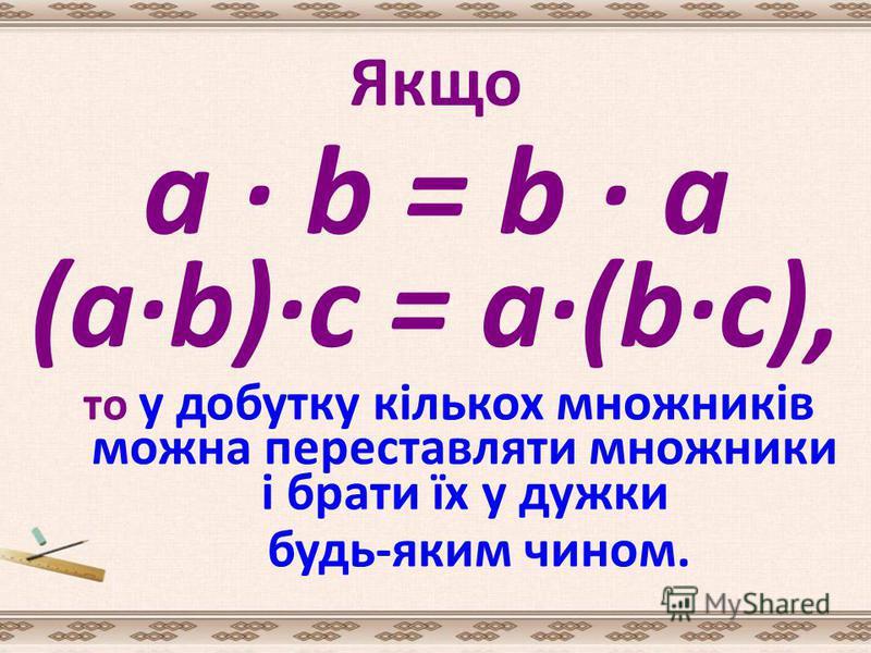 Якщо то у добутку кількох множників можна переставляти множники і брати їх у дужки будь-яким чином. a · b = b · a (a·b)·с = а·(b·с),
