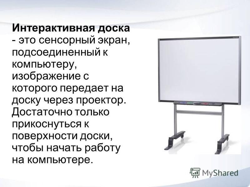 Интерактивная доска - это сенсорный экран, подсоединенный к компьютеру, изображение с которого передает на доску через проектор. Достаточно только прикоснуться к поверхности доски, чтобы начать работу на компьютере.