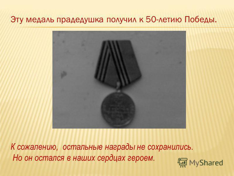 Эту медаль прадедушка получил к 50-летию Победы. К сожалению, остальные награды не сохранились. Но он остался в наших сердцах героем.