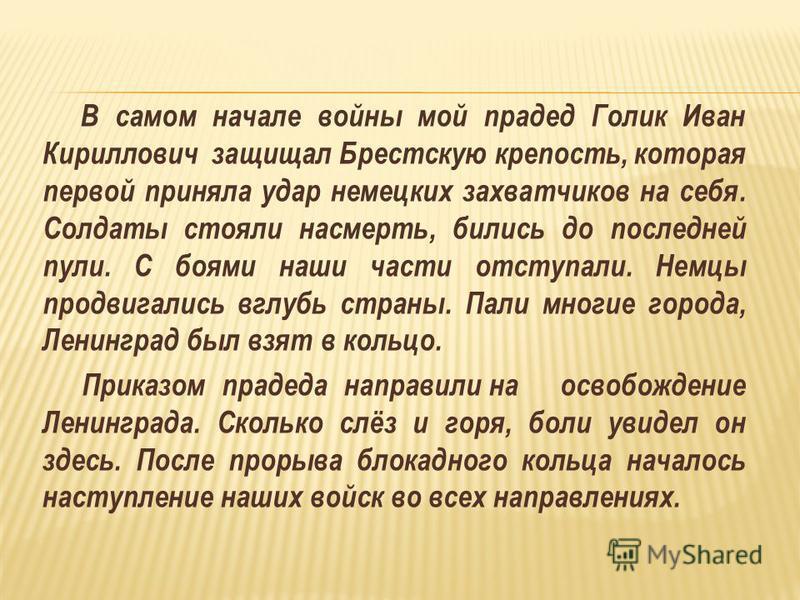 В самом начале войны мой прадед Голик Иван Кириллович защищал Брестскую крепость, которая первой приняла удар немецких захватчиков на себя. Солдаты стояли насмерть, бились до последней пули. С боями наши части отступали. Немцы продвигались вглубь стр