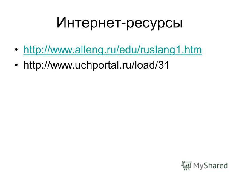 Интернет-ресурсы http://www.alleng.ru/edu/ruslang1. htm http://www.uchportal.ru/load/31