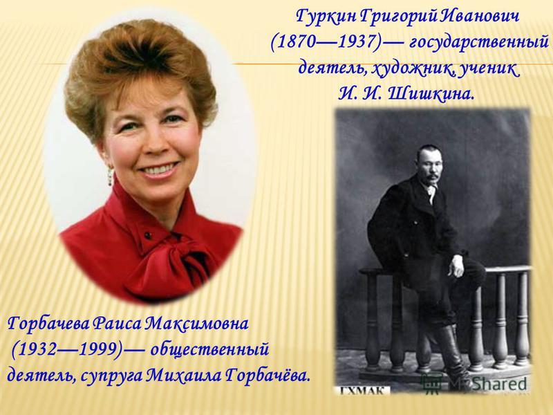 Горбачева Раиса Максимовна (19321999) общественный деятель, супруга Михаила Горбачёва. Гуркин Григорий Иванович (18701937) государственный деятель, художник, ученик И. И. Шишкина.
