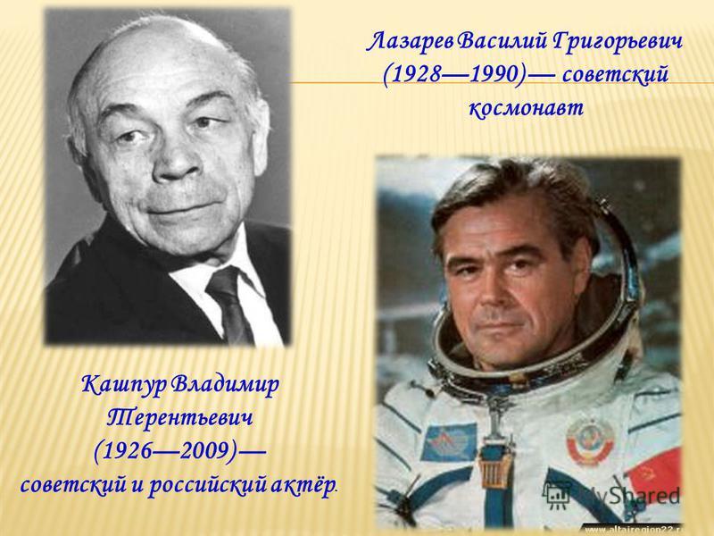 Кашпур Владимир Терентьевич (19262009) советский и российский актёр. Лазарев Василий Григорьевич (19281990) советский космонавт