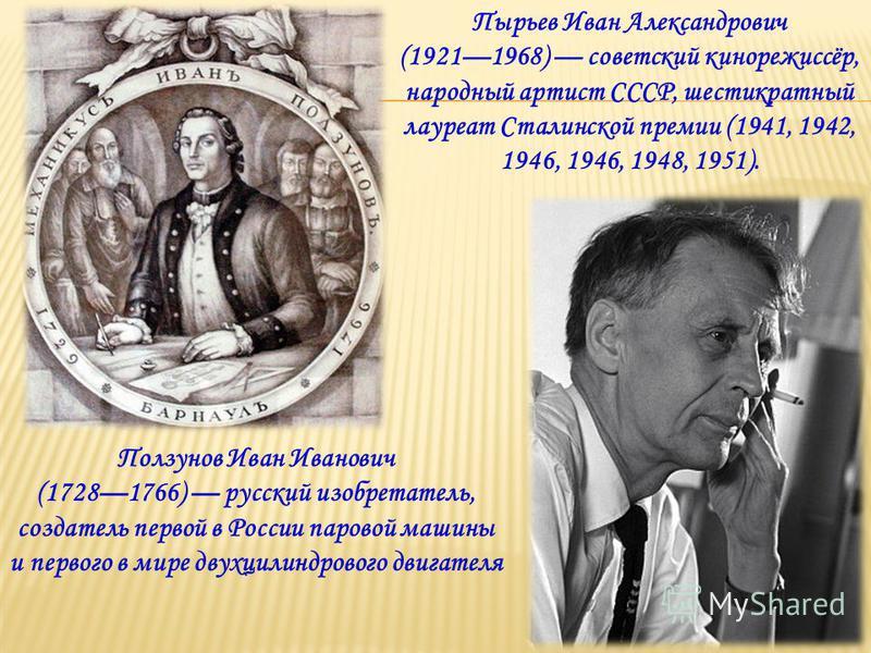 Ползунов Иван Иванович (17281766) русский изобретатель, создатель первой в России паровой машины и первого в мире двухцилиндрового двигателя Пырьев Иван Александрович (19211968) советский кинорежиссёр, народный артист СССР, шестикратный лауреат Стали