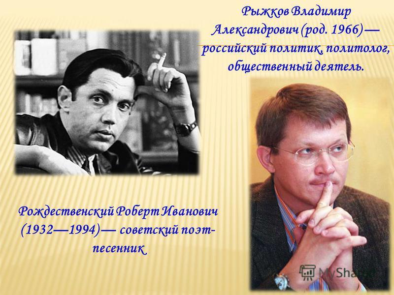 Рождественский Роберт Иванович (19321994) советский поэт- песенник Рыжков Владимир Александрович (род. 1966) российский политик, политолог, общественный деятель.