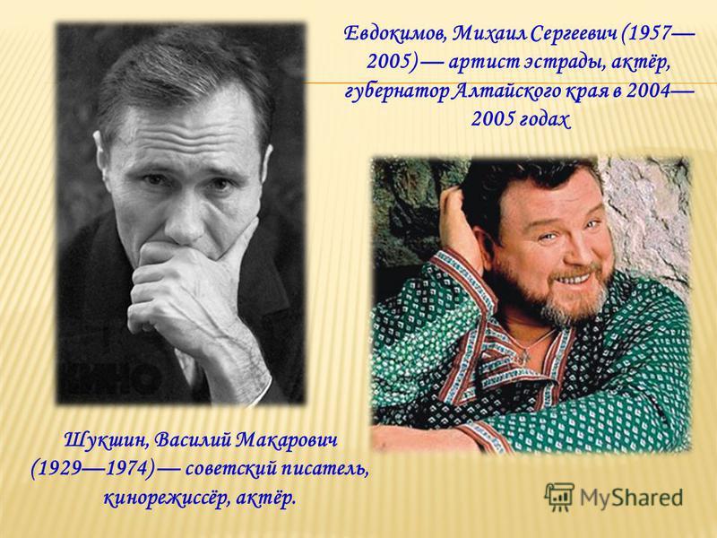 Шукшин, Василий Макарович (19291974) советский писатель, кинорежиссёр, актёр. Евдокимов, Михаил Сергеевич (1957 2005) артист эстрады, актёр, губернатор Алтайского края в 2004 2005 годах